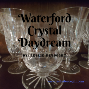 Waterford Crystal Daydream – a Flash Fiction story by Leslie DeVooght